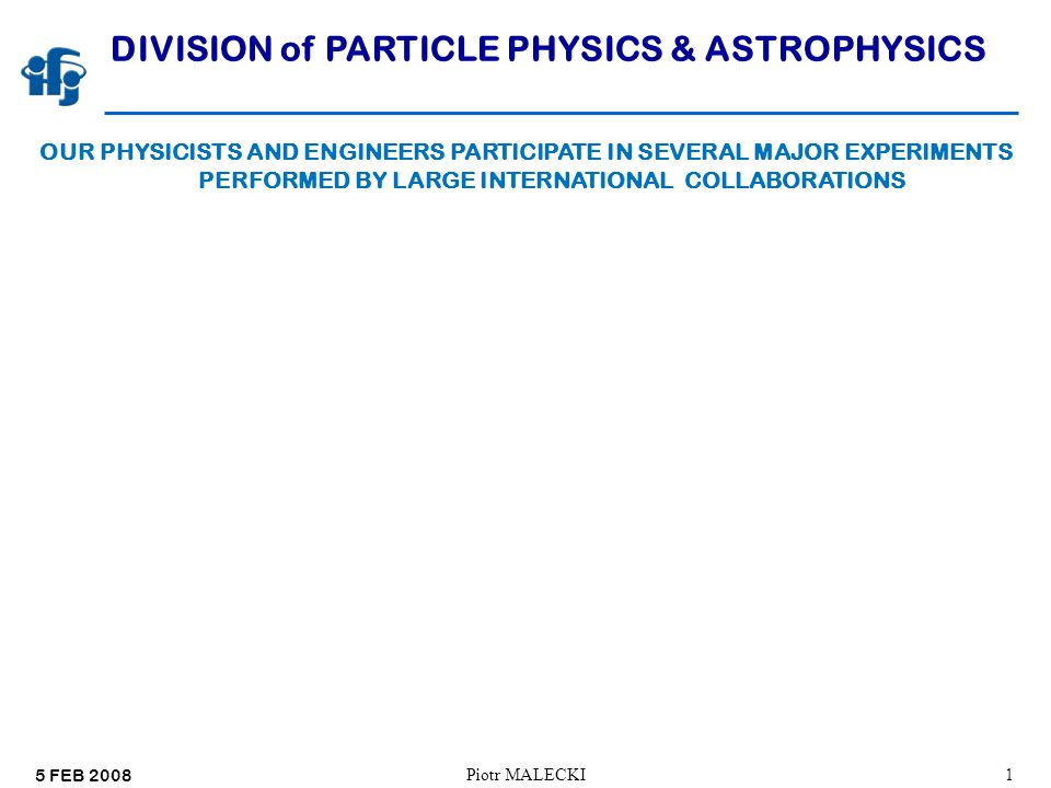 5 FEB 2008 Piotr Malecki12 DIVISION of PARTICLE PHYSICS & ASTROPHYSICS STAFF OF THE DIVISION: PROFESORS:10(FTE 9 ¼) ASSOC.