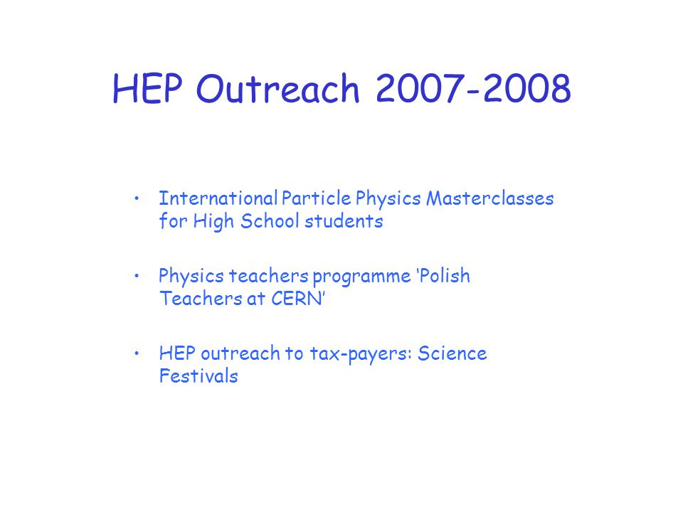 HEP Outreach 2007-2008 International Particle Physics Masterclasses for High School students Physics teachers programme 'Polish Teachers at CERN' HEP outreach to tax-payers: Science Festivals