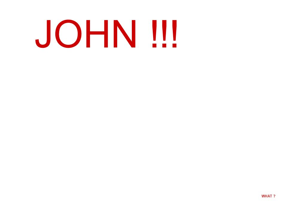 JOHN !!! WHAT
