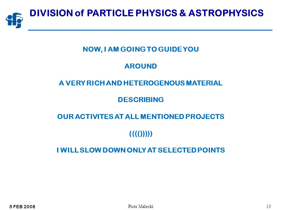 5 FEB 2008 Piotr Malecki13 DIVISION of PARTICLE PHYSICS & ASTROPHYSICS NOW, I AM GOING TO GUIDE YOU AROUND A VERY RICH AND HETEROGENOUS MATERIAL DESCRIBING OUR ACTIVITES AT ALL MENTIONED PROJECTS (((())))) I WILL SLOW DOWN ONLY AT SELECTED POINTS