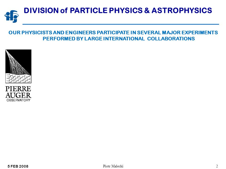 5 FEB 2008 Piotr Malecki33 DIVISION of PARTICLE PHYSICS & ASTROPHYSICS OUR PHYSICISTS AND ENGINEERS PARTICIPATE IN SEVERAL MAJOR EXPERIMENTS PERFORMED BY LARGE INTERNATIONAL COLLABORATIONS