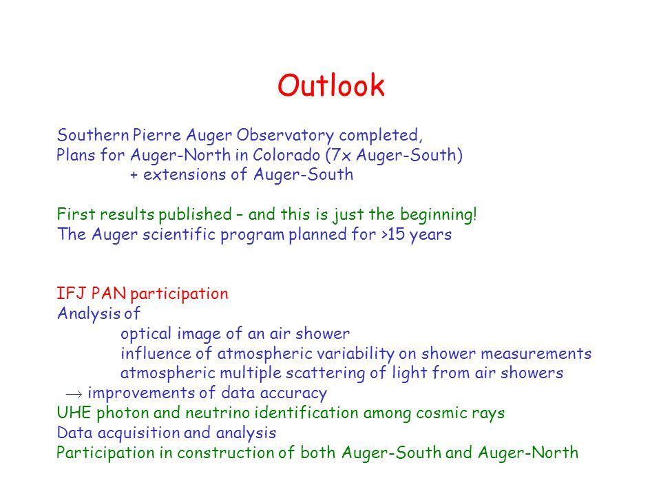 Outlook Southern Pierre Auger Observatory completed, Plans for Auger-North in Colorado (7x Auger-South) + extensions of Auger-South First results published – and this is just the beginning.