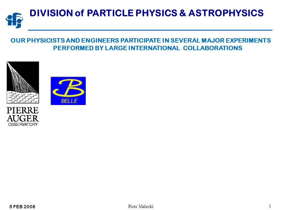 5 FEB 2008 Piotr Malecki4 DIVISION of PARTICLE PHYSICS & ASTROPHYSICS OUR PHYSICISTS AND ENGINEERS PARTICIPATE IN SEVERAL MAJOR EXPERIMENTS PERFORMED BY LARGE INTERNATIONAL COLLABORATIONS