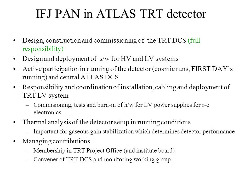IFJ PAN in ATLAS TRT detector Design, construction and commissioning of the TRT DCS (full responsibility) Design and deployment of s/w for HV and LV systems Active participation in running of the detector (cosmic runs, FIRST DAY's running) and central ATLAS DCS Responsibility and coordination of installation, cabling and deployment of TRT LV system –Commisioning, tests and burn-in of h/w for LV power supplies for r-o electronics Thermal analysis of the detector setup in running conditions –Important for gaseous gain stabilization which determines detector performance Managing contributions –Membership in TRT Project Office (and institute board) –Convener of TRT DCS and monitoring working group
