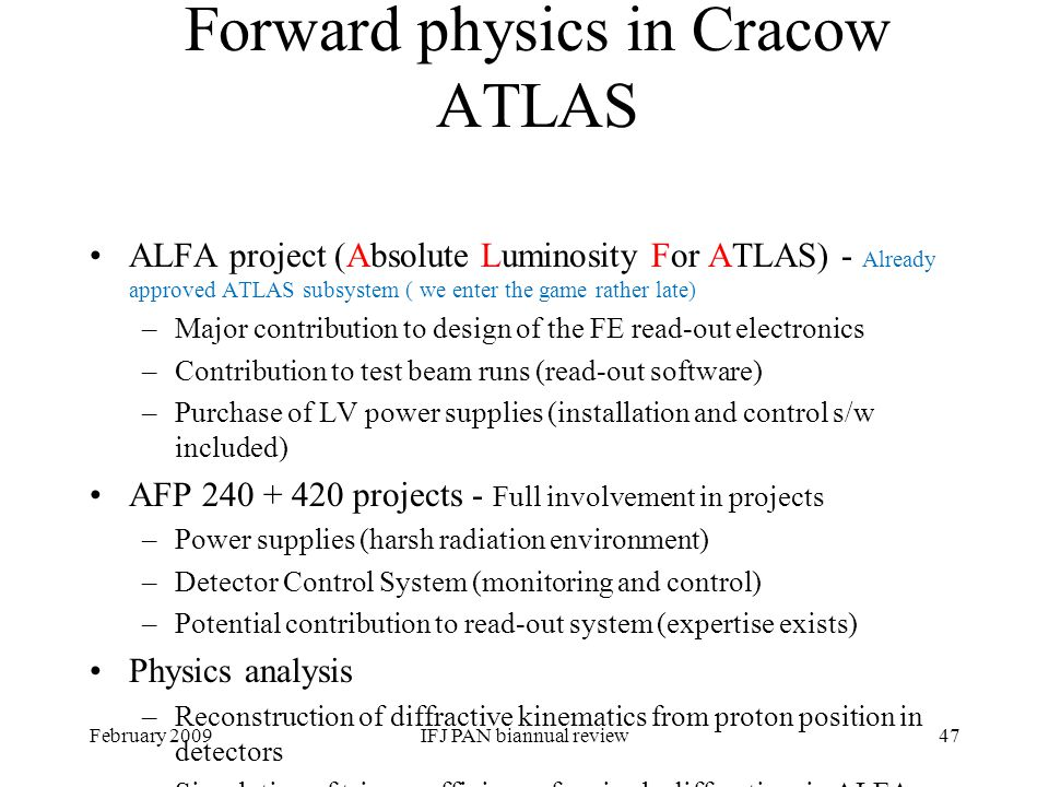 February 2009IFJ PAN biannual review 47 Forward physics in Cracow ATLAS ALFA project (Absolute Luminosity For ATLAS) - Already approved ATLAS subsystem ( we enter the game rather late) –Major contribution to design of the FE read-out electronics –Contribution to test beam runs (read-out software) –Purchase of LV power supplies (installation and control s/w included) AFP 240 + 420 projects - Full involvement in projects –Power supplies (harsh radiation environment) –Detector Control System (monitoring and control) –Potential contribution to read-out system (expertise exists) Physics analysis –Reconstruction of diffractive kinematics from proton position in detectors –Simulation of trigger efficiency for single diffraction in ALFA
