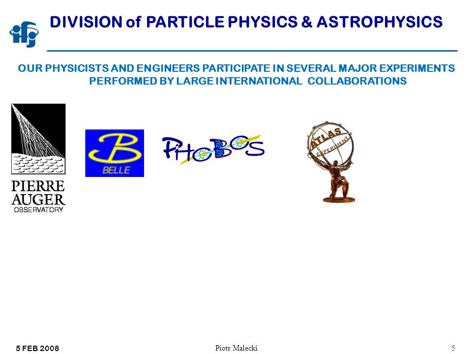 5 FEB 2008 Piotr Malecki5 DIVISION of PARTICLE PHYSICS & ASTROPHYSICS OUR PHYSICISTS AND ENGINEERS PARTICIPATE IN SEVERAL MAJOR EXPERIMENTS PERFORMED BY LARGE INTERNATIONAL COLLABORATIONS