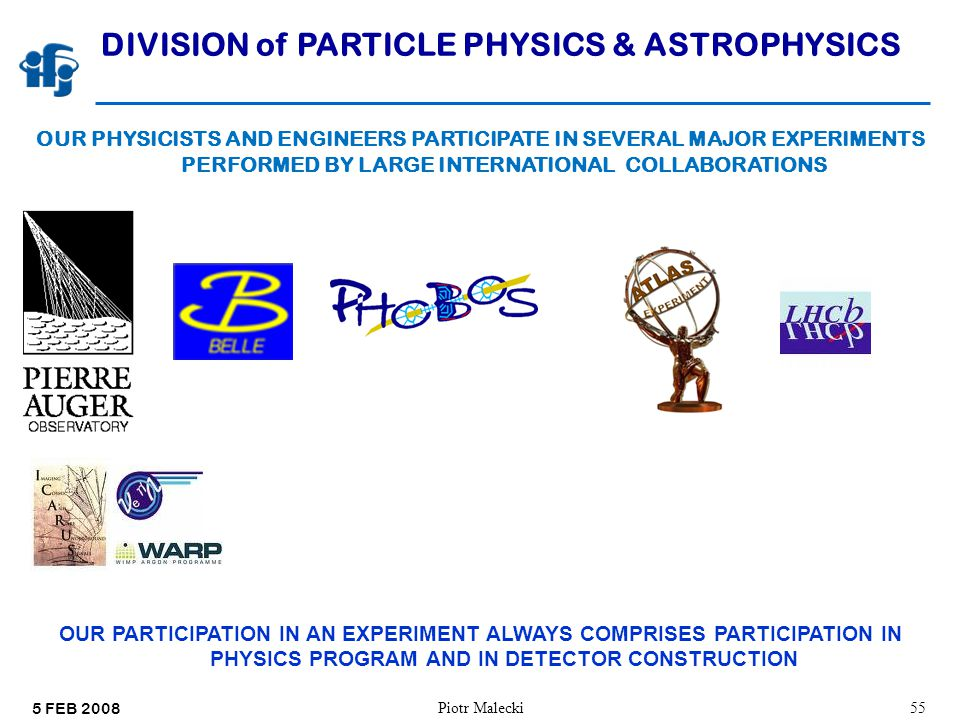 5 FEB 2008 Piotr Malecki55 DIVISION of PARTICLE PHYSICS & ASTROPHYSICS OUR PHYSICISTS AND ENGINEERS PARTICIPATE IN SEVERAL MAJOR EXPERIMENTS PERFORMED BY LARGE INTERNATIONAL COLLABORATIONS OUR PARTICIPATION IN AN EXPERIMENT ALWAYS COMPRISES PARTICIPATION IN PHYSICS PROGRAM AND IN DETECTOR CONSTRUCTION