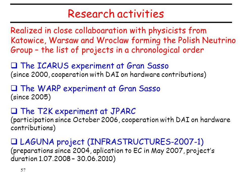 57 Research activities  The ICARUS experiment at Gran Sasso (since 2000, cooperation with DAI on hardware contributions)  The WARP experiment at Gran Sasso (since 2005)  The T2K experiment at JPARC (participation since October 2006, cooperation with DAI on hardware contributions)  LAGUNA project (INFRASTRUCTURES-2007-1) (preparations since 2004, aplication to EC in May 2007, project's duration 1.07.2008 – 30.06.2010) Realized in close collaboaration with physicists from Katowice, Warsaw and Wroclaw forming the Polish Neutrino Group – the list of projects in a chronological order