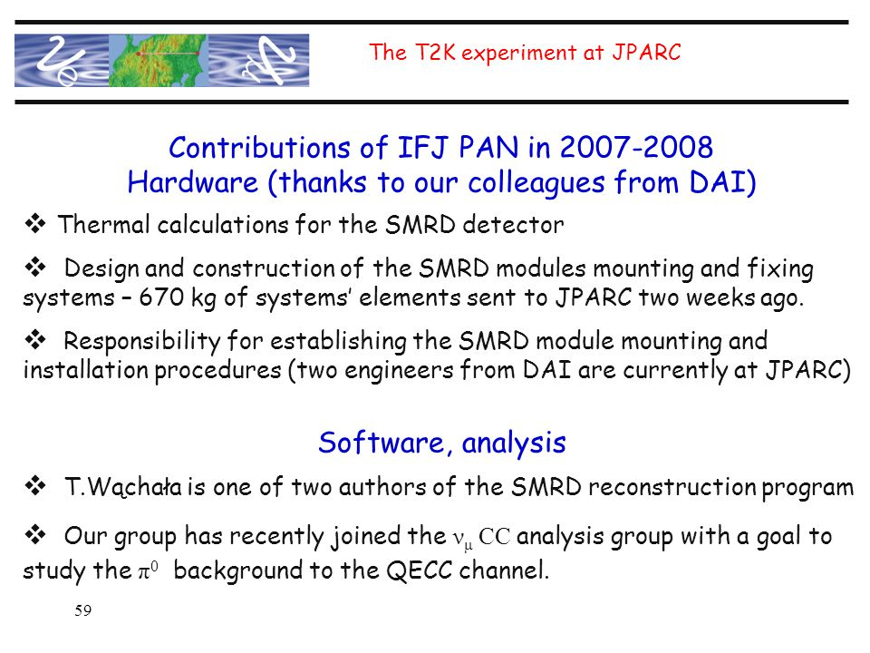 59 The T2K experiment at JPARC Contributions of IFJ PAN in 2007-2008 Hardware (thanks to our colleagues from DAI)  Thermal calculations for the SMRD detector  Design and construction of the SMRD modules mounting and fixing systems – 670 kg of systems' elements sent to JPARC two weeks ago.