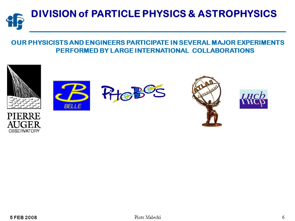 5 FEB 2008 Piotr Malecki6 DIVISION of PARTICLE PHYSICS & ASTROPHYSICS OUR PHYSICISTS AND ENGINEERS PARTICIPATE IN SEVERAL MAJOR EXPERIMENTS PERFORMED BY LARGE INTERNATIONAL COLLABORATIONS