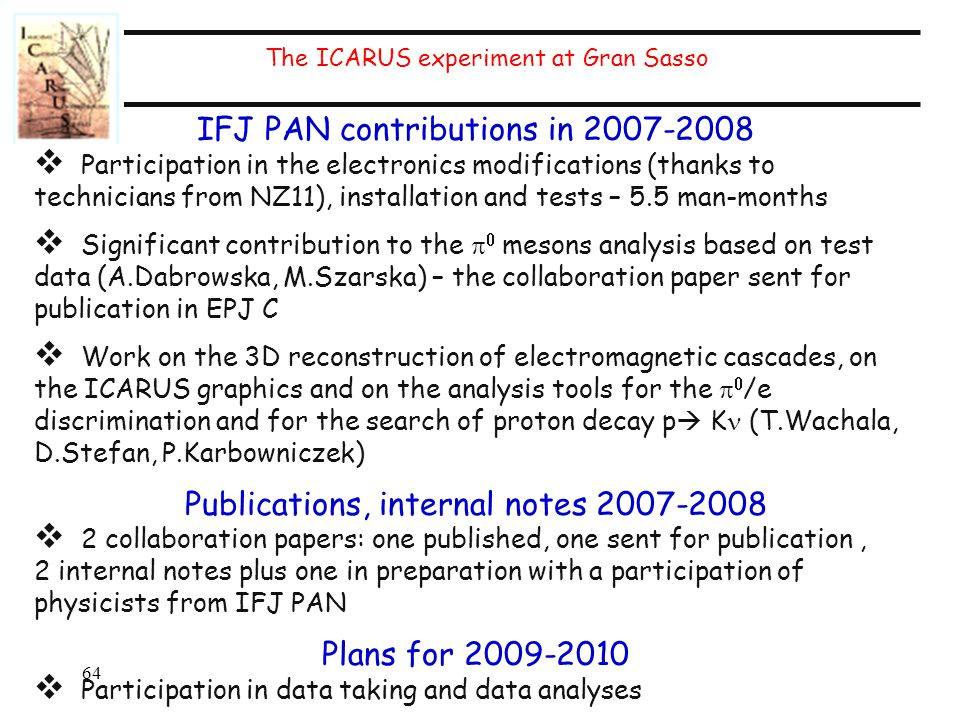 IFJ PAN contributions in 2007-2008  Participation in the electronics modifications (thanks to technicians from NZ11), installation and tests – 5.5 man-months  Significant contribution to the   mesons analysis based on test data (A.Dabrowska, M.Szarska) – the collaboration paper sent for publication in EPJ C  Work on the 3D reconstruction of electromagnetic cascades, on the ICARUS graphics and on the analysis tools for the   /e discrimination and for the search of proton decay p  K (T.Wachala, D.Stefan, P.Karbowniczek) Publications, internal notes 2007-2008  2 collaboration papers: one published, one sent for publication, 2 internal notes plus one in preparation with a participation of physicists from IFJ PAN Plans for 2009-2010  Participation in data taking and data analyses 64 The ICARUS experiment at Gran Sasso