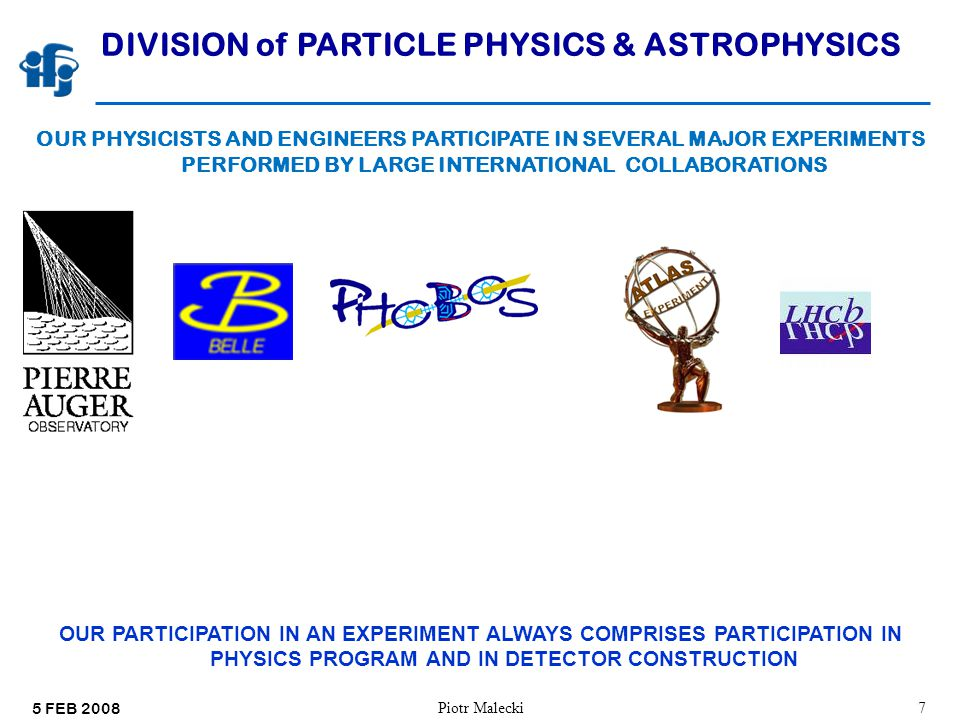 5 FEB 2008 Piotr Malecki48 DIVISION of PARTICLE PHYSICS & ASTROPHYSICS OUR PHYSICISTS AND ENGINEERS PARTICIPATE IN SEVERAL MAJOR EXPERIMENTS PERFORMED BY LARGE INTERNATIONAL COLLABORATIONS