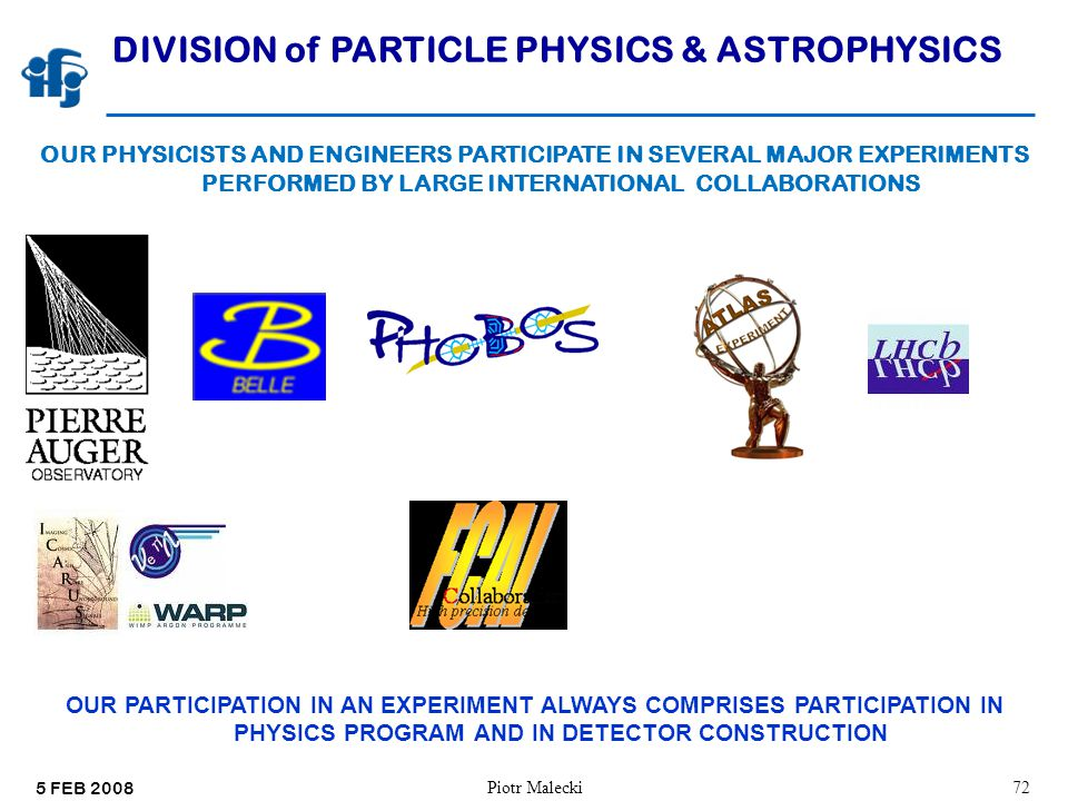 5 FEB 2008 Piotr Malecki72 DIVISION of PARTICLE PHYSICS & ASTROPHYSICS OUR PHYSICISTS AND ENGINEERS PARTICIPATE IN SEVERAL MAJOR EXPERIMENTS PERFORMED BY LARGE INTERNATIONAL COLLABORATIONS OUR PARTICIPATION IN AN EXPERIMENT ALWAYS COMPRISES PARTICIPATION IN PHYSICS PROGRAM AND IN DETECTOR CONSTRUCTION