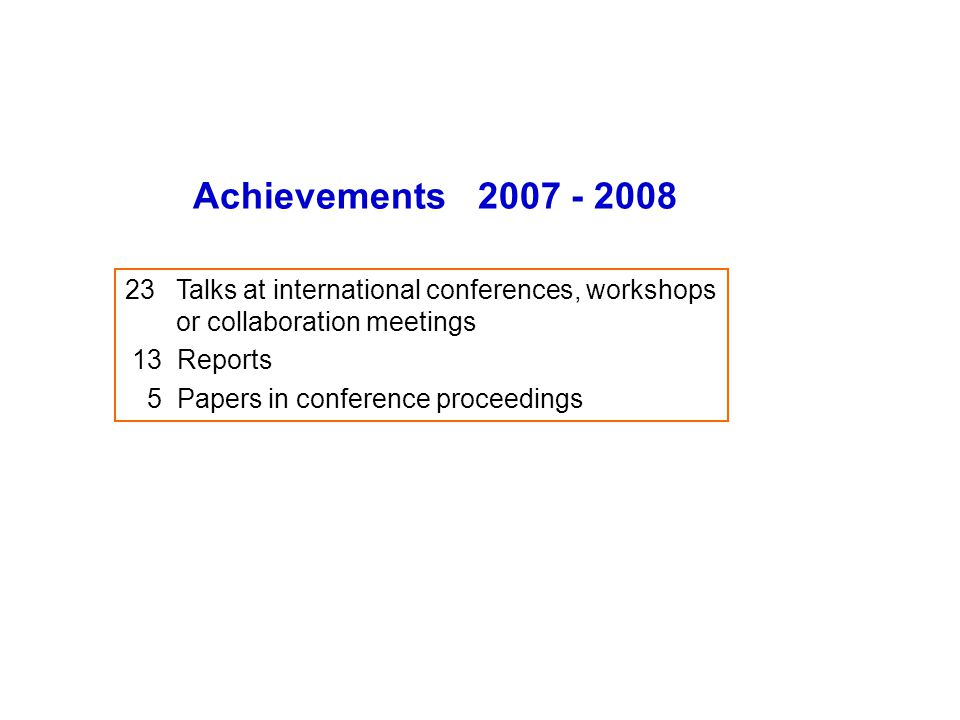 Achievements 2007 - 2008 23 Talks at international conferences, workshops or collaboration meetings 13 Reports 5 Papers in conference proceedings