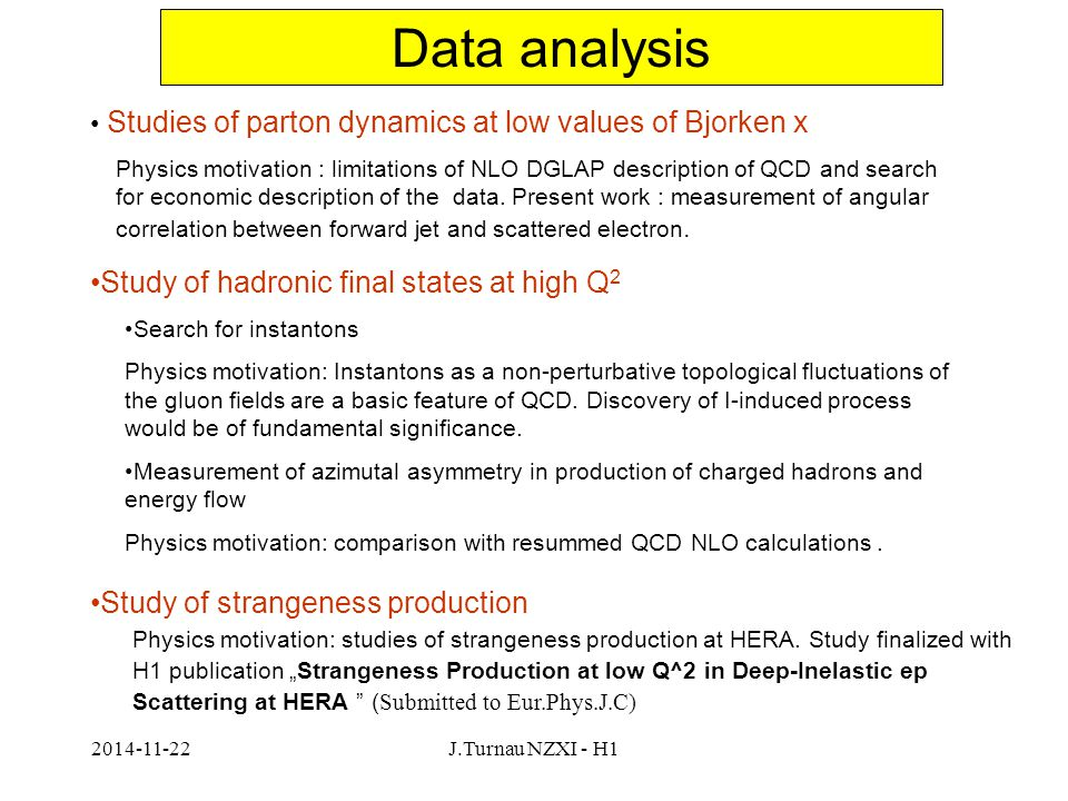 2014-11-22J.Turnau NZXI - H1 Data analysis Studies of parton dynamics at low values of Bjorken x Study of hadronic final states at high Q 2 Study of strangeness production Physics motivation : limitations of NLO DGLAP description of QCD and search for economic description of the data.
