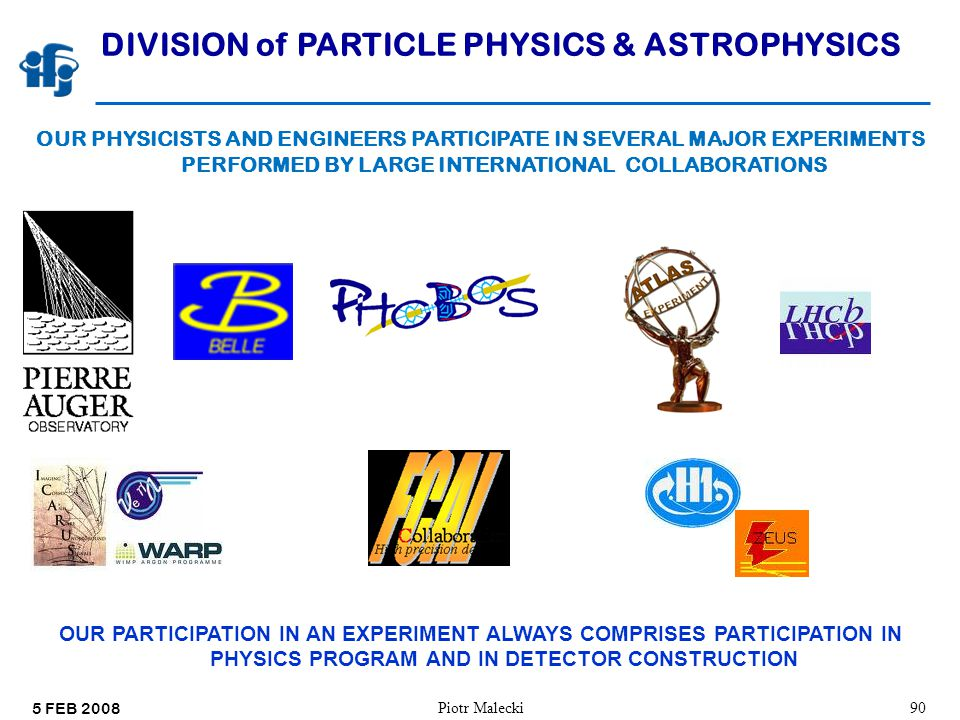 5 FEB 2008 Piotr Malecki90 DIVISION of PARTICLE PHYSICS & ASTROPHYSICS OUR PHYSICISTS AND ENGINEERS PARTICIPATE IN SEVERAL MAJOR EXPERIMENTS PERFORMED BY LARGE INTERNATIONAL COLLABORATIONS OUR PARTICIPATION IN AN EXPERIMENT ALWAYS COMPRISES PARTICIPATION IN PHYSICS PROGRAM AND IN DETECTOR CONSTRUCTION