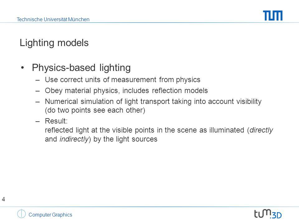 Technische Universität München Computer Graphics Lighting models Scene description must contain –Geometry: surface and volumes –Light sources: position, orientation, power –Surface properties: reflection properties 5