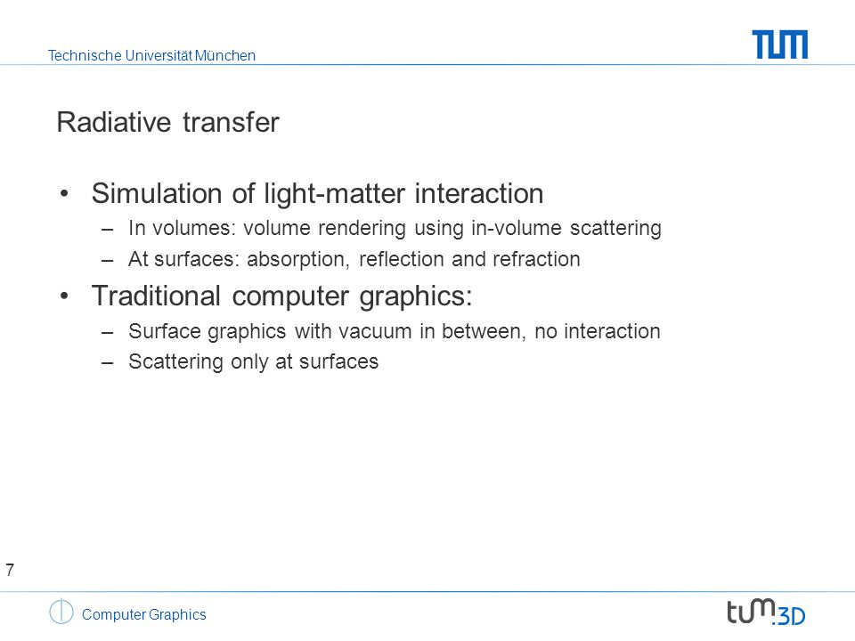 Technische Universität München Computer Graphics Material properties Range –0 (Absorption) to  (mirror reflections) Helmholtz Reciprocity –Light ray can be inverted Energy conservation –Sum of all outgoing energy does not exceed incoming energy 28