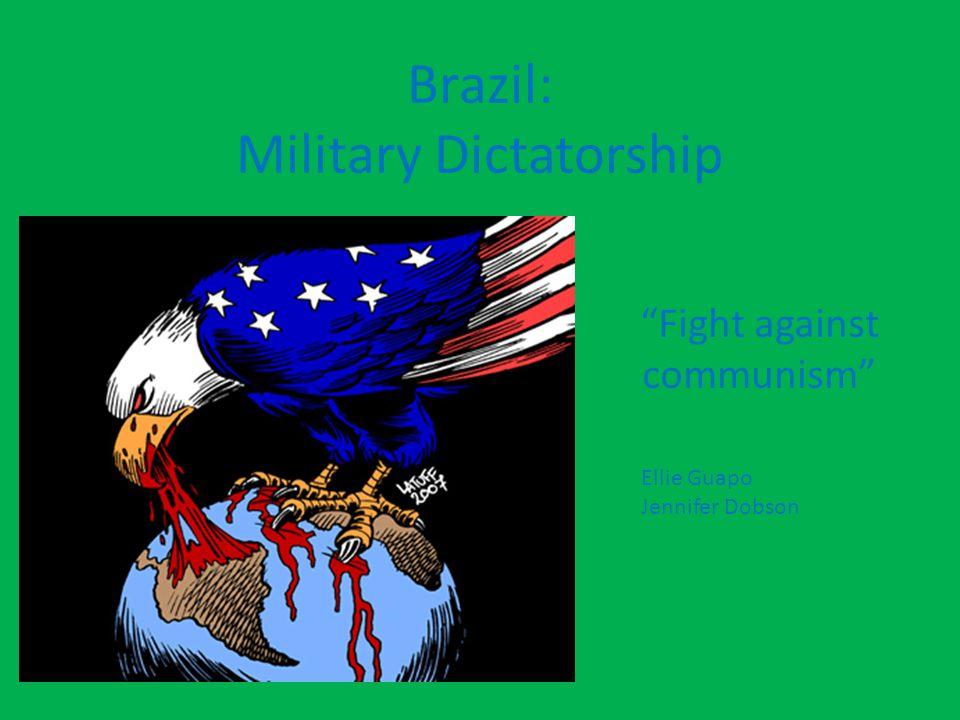 Brazil: Military Dictatorship Fight against communism Ellie Guapo Jennifer Dobson