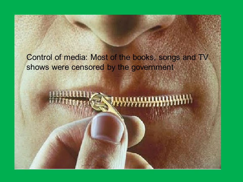 Control of media: Most of the books, songs and TV shows were censored by the government