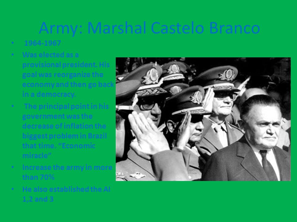 Army: Marshal Castelo Branco 1964-1967 Was elected as a provisional president. His goal was reorganize the economy and then go back in a democracy. Th