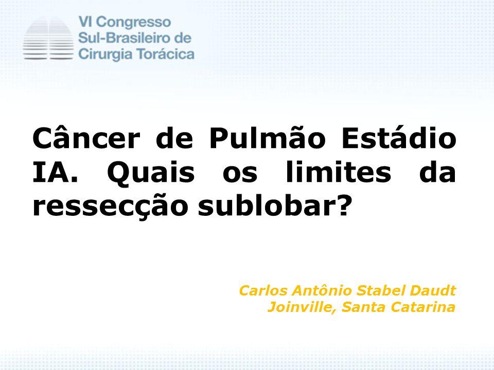 Câncer de Pulmão Estádio IA. Quais os limites da ressecção sublobar? Carlos Antônio Stabel Daudt Joinville, Santa Catarina