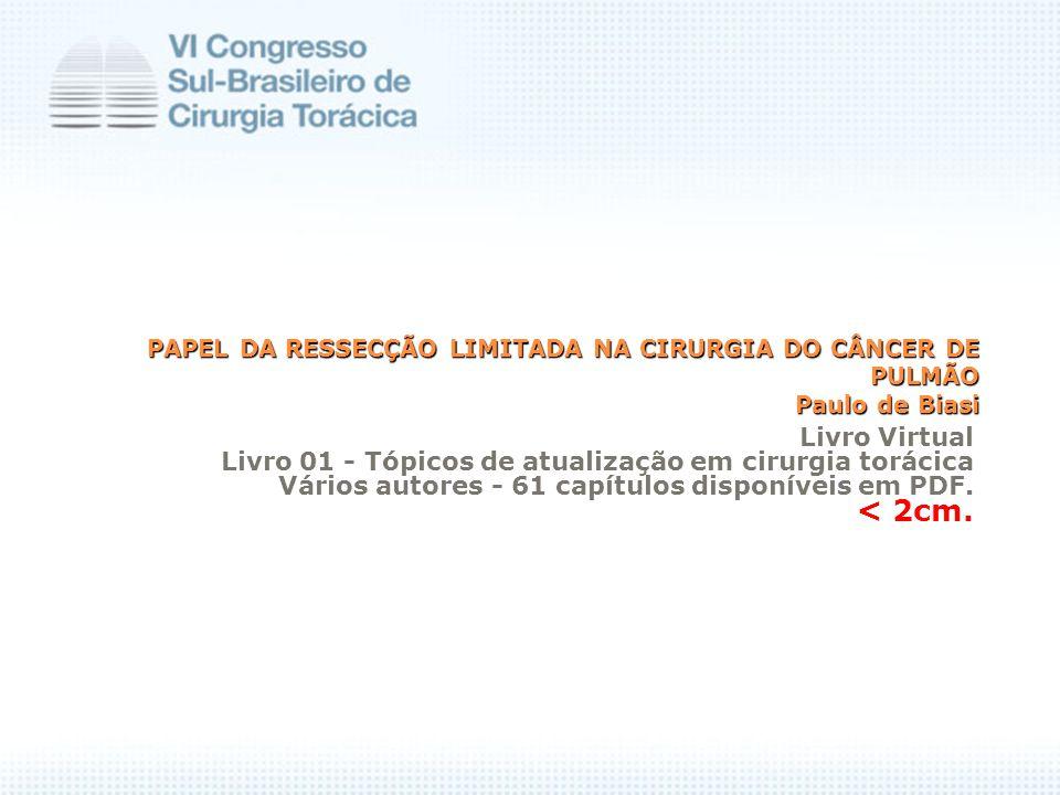PAPEL DA RESSECÇÃO LIMITADA NA CIRURGIA DO CÂNCER DE PULMÃO Paulo de Biasi PAPEL DA RESSECÇÃO LIMITADA NA CIRURGIA DO CÂNCER DE PULMÃO Paulo de Biasi Livro Virtual Livro 01 - Tópicos de atualização em cirurgia torácica Vários autores - 61 capítulos disponíveis em PDF.