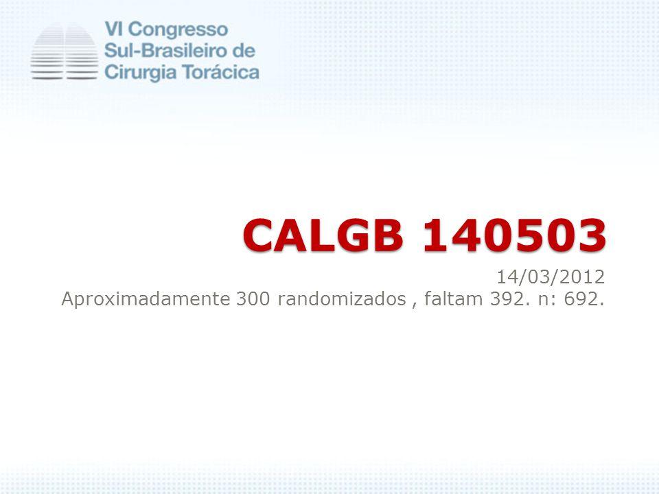 CALGB 140503 CALGB 140503 14/03/2012 Aproximadamente 300 randomizados, faltam 392. n: 692.