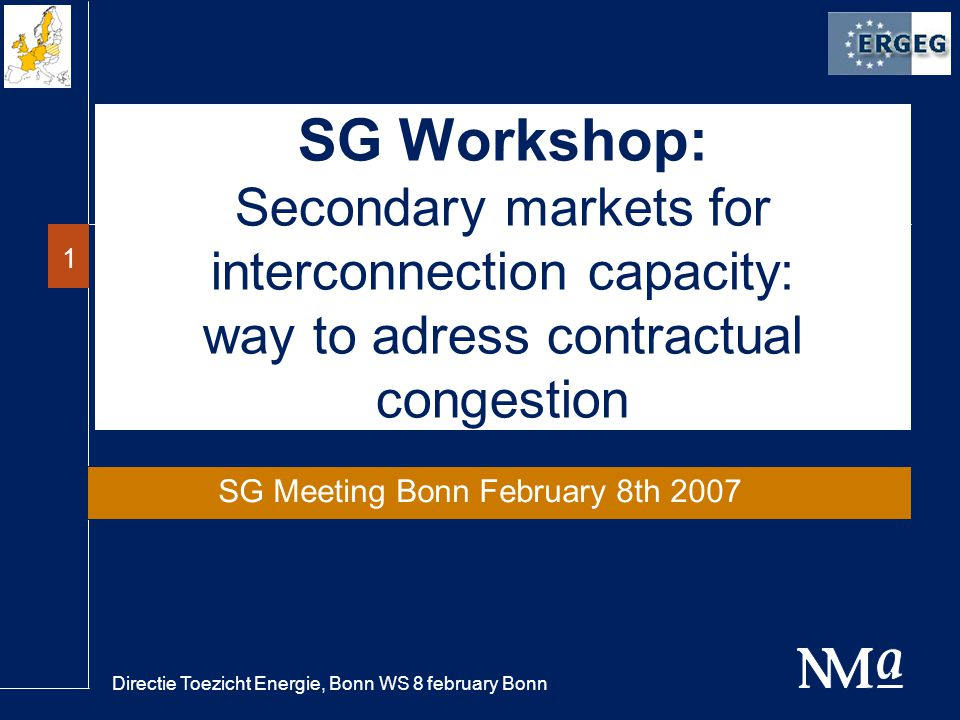 Directie Toezicht Energie, Bonn WS 8 february Bonn 1 SG Workshop: Secondary markets for interconnection capacity: way to adress contractual congestion SG Meeting Bonn February 8th 2007