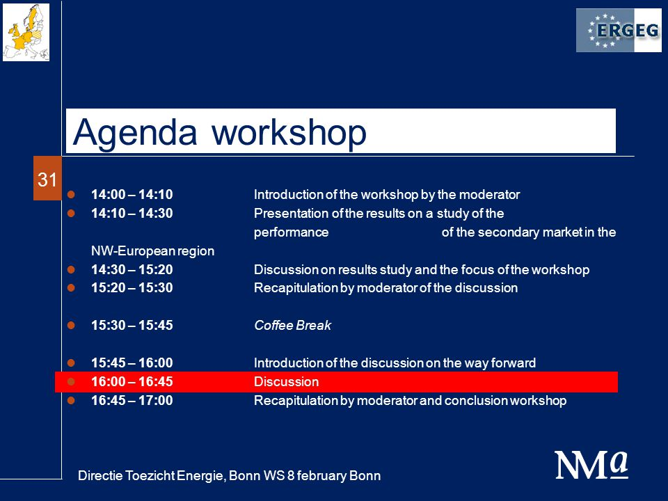 Directie Toezicht Energie, Bonn WS 8 february Bonn 31 Agenda workshop 14:00 – 14:10Introduction of the workshop by the moderator 14:10 – 14:30Presentation of the results on a study of the performance of the secondary market in the NW-European region 14:30 – 15:20Discussion on results study and the focus of the workshop 15:20 – 15:30 Recapitulation by moderator of the discussion 15:30 – 15:45Coffee Break 15:45 – 16:00Introduction of the discussion on the way forward 16:00 – 16:45Discussion 16:45 – 17:00 Recapitulation by moderator and conclusion workshop