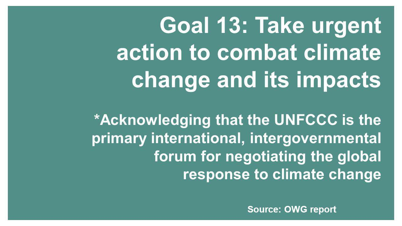 Goal 13: Take urgent action to combat climate change and its impacts *Acknowledging that the UNFCCC is the primary international, intergovernmental forum for negotiating the global response to climate change Source: OWG report