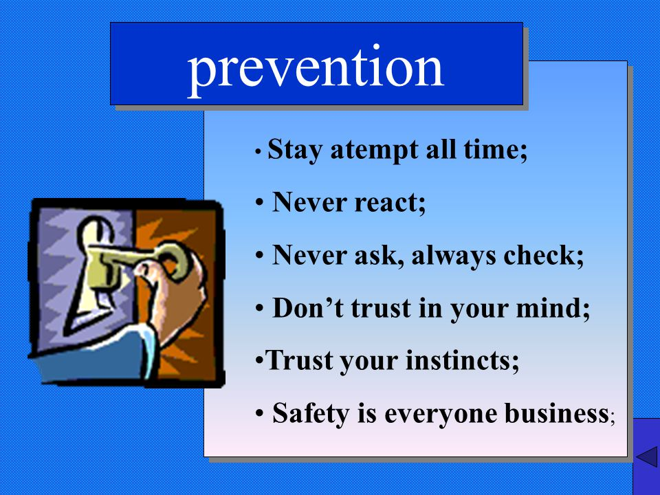 prevention Stay atempt all time; Never react; Never ask, always check; Don't trust in your mind; Trust your instincts; Safety is everyone business ;