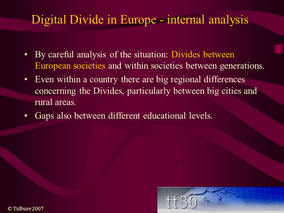 © Tulbure 2007 Digital Divide in Europe - internal analysis By careful analysis of the situation: Divides between European societies and within societies between generations.