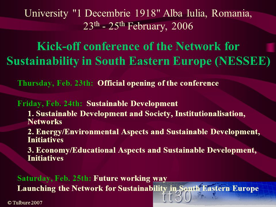 © Tulbure 2007 University 1 Decembrie 1918 Alba Iulia, Romania, 23 th - 25 th February, 2006 Kick-off conference of the Network for Sustainability in South Eastern Europe (NESSEE) Thursday, Feb.
