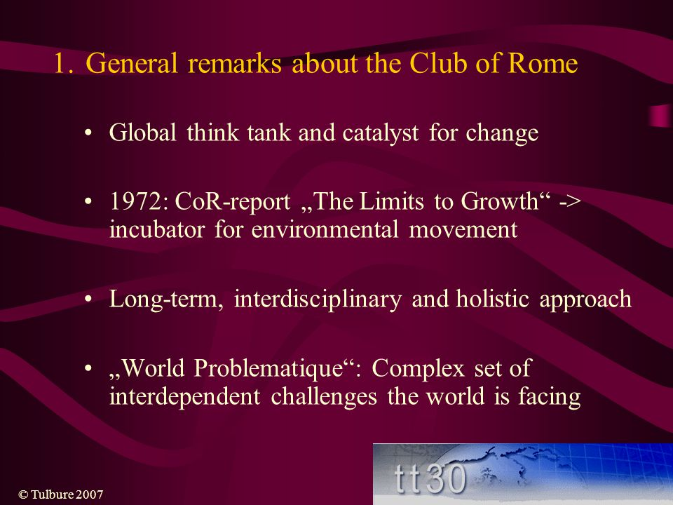 "© Tulbure 2007 1.General remarks about the Club of Rome Global think tank and catalyst for change 1972: CoR-report ""The Limits to Growth -> incubator for environmental movement Long-term, interdisciplinary and holistic approach ""World Problematique : Complex set of interdependent challenges the world is facing"