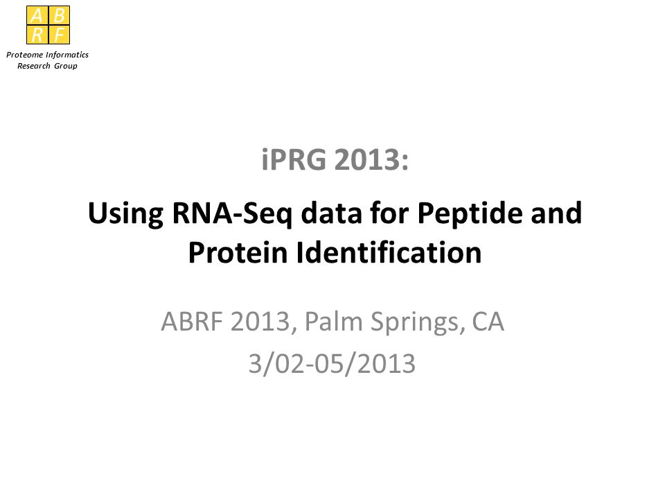AB RF Proteome Informatics Research Group iPRG 2013: Using RNA-Seq data for Peptide and Protein Identification ABRF 2013, Palm Springs, CA 3/02-05/2013