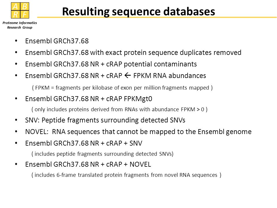 AB RF Proteome Informatics Research Group AB RF Proteome Informatics Research Group Ensembl GRCh37.68 Ensembl GRCh37.68 with exact protein sequence duplicates removed Ensembl GRCh37.68 NR + cRAP potential contaminants Ensembl GRCh37.68 NR + cRAP  FPKM RNA abundances ( FPKM = fragments per kilobase of exon per million fragments mapped ) Ensembl GRCh37.68 NR + cRAP FPKMgt0 ( only includes proteins derived from RNAs with abundance FPKM > 0 ) SNV: Peptide fragments surrounding detected SNVs NOVEL: RNA sequences that cannot be mapped to the Ensembl genome Ensembl GRCh37.68 NR + cRAP + SNV ( includes peptide fragments surrounding detected SNVs) Ensembl GRCh37.68 NR + cRAP + NOVEL ( includes 6-frame translated protein fragments from novel RNA sequences ) Resulting sequence databases