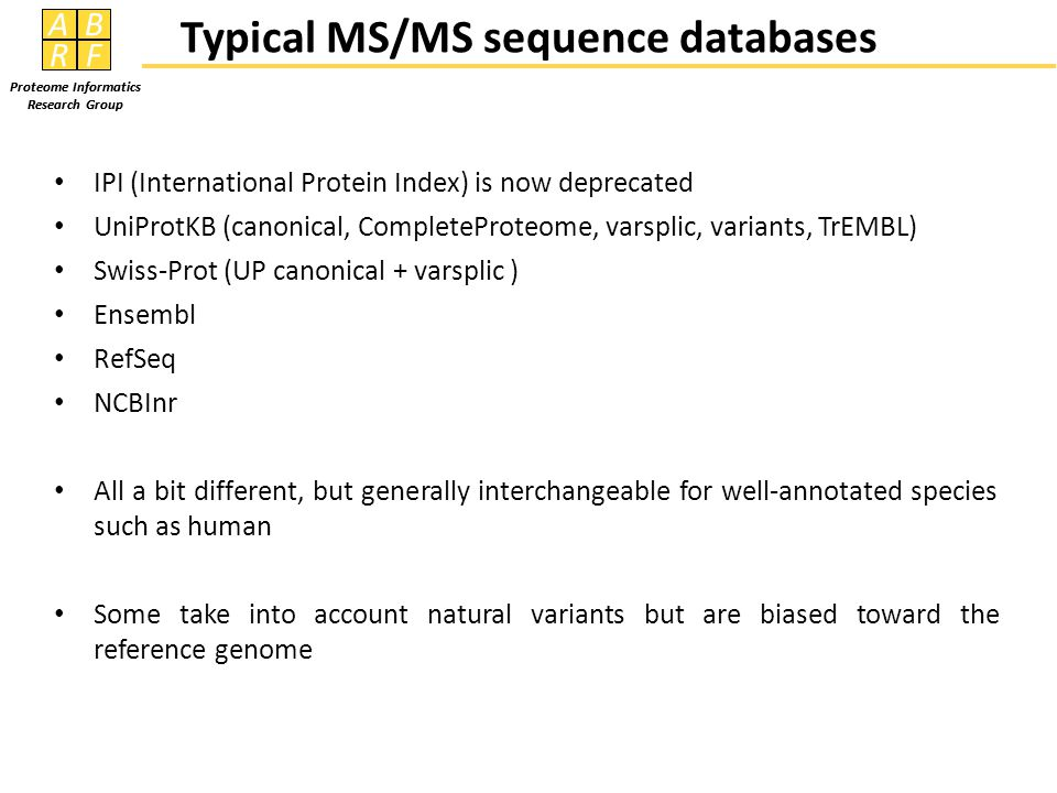 AB RF Proteome Informatics Research Group 2317 sequences reported as not present in Ensembl database Searching against Novel database: 1616 total Participants = 11336 reported IDs (60306 reported 561 IDs, of which only 14 were consensus IDs) Consensus = 2208 reported IDs (135 were consensus between 19104 and 62824 only) Consensus > 272 reported IDs (27 were consensus IDs only reported by pFind users) Searching against SNV database: 273 total Consensus = 1105 Consensus = 250 Consensus > 2117 New Sequence Identifications