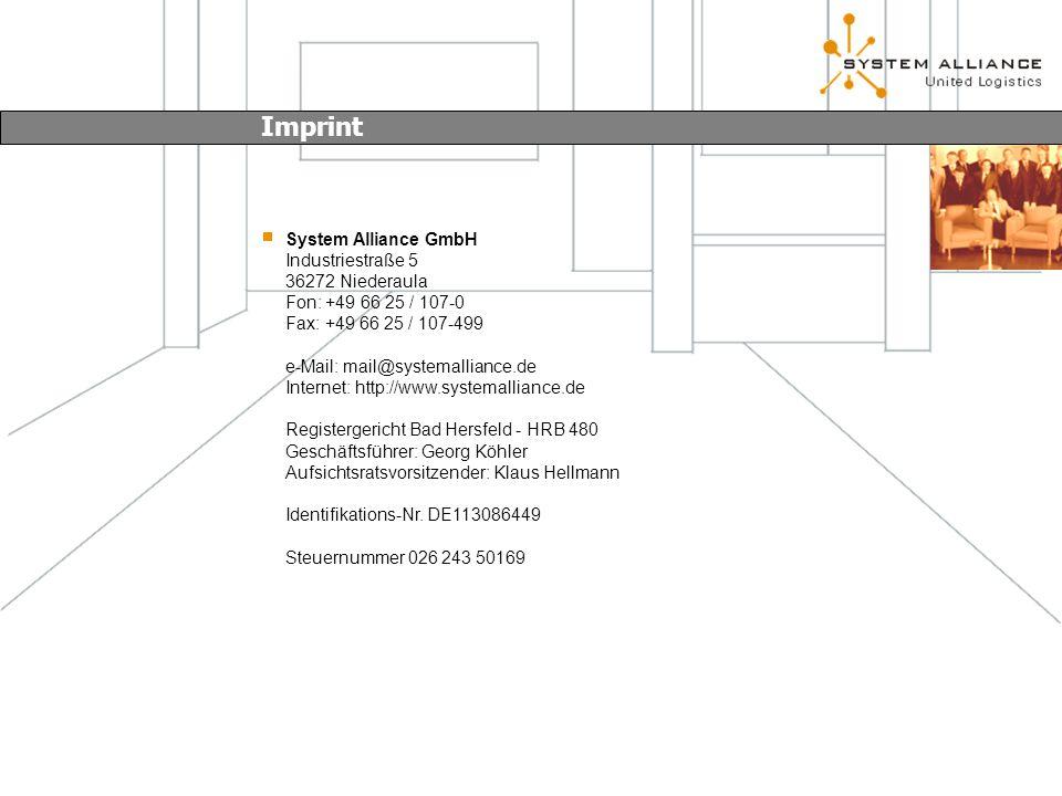 System Alliance GmbH Industriestraße 5 36272 Niederaula Fon: +49 66 25 / 107-0 Fax: +49 66 25 / 107-499 e-Mail: mail@systemalliance.de Internet: http://www.systemalliance.de Registergericht Bad Hersfeld - HRB 480 Geschäftsführer: Georg Köhler Aufsichtsratsvorsitzender: Klaus Hellmann Identifikations-Nr.
