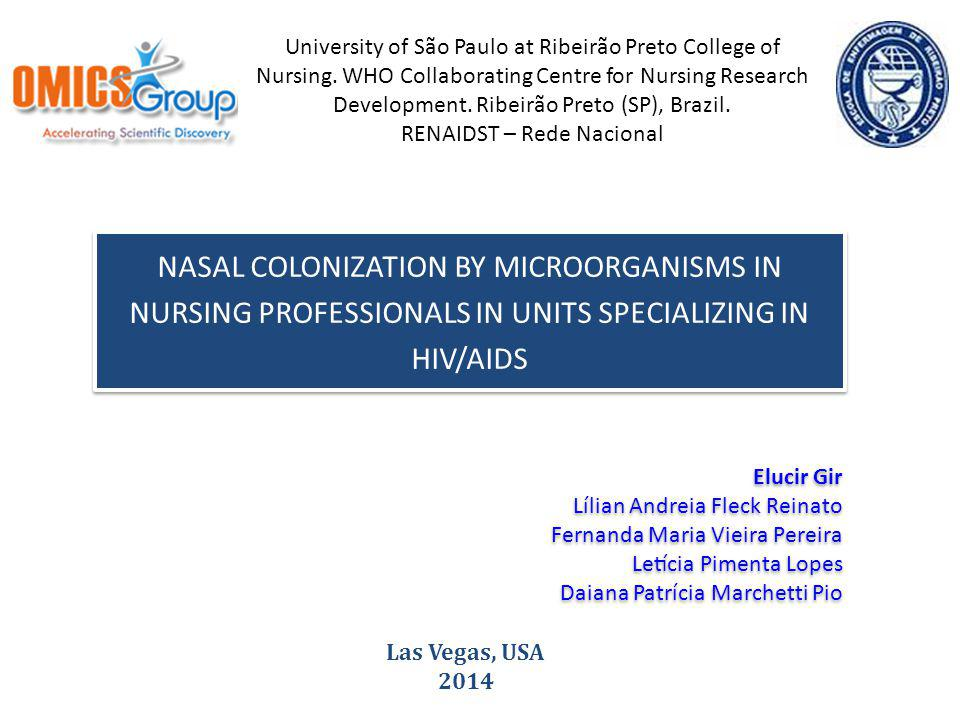 NASAL COLONIZATION BY MICROORGANISMS IN NURSING PROFESSIONALS IN UNITS SPECIALIZING IN HIV/AIDS Las Vegas, USA 2014 University of São Paulo at Ribeirão Preto College of Nursing.