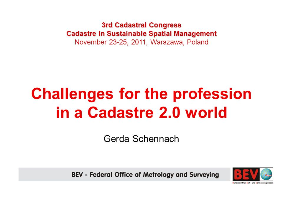 3rd Cadastral Congress Cadastre in Sustainable Spatial Management November 23-25, 2011, Warszawa, Poland Challenges for the profession in a Cadastre 2.0 world Gerda Schennach