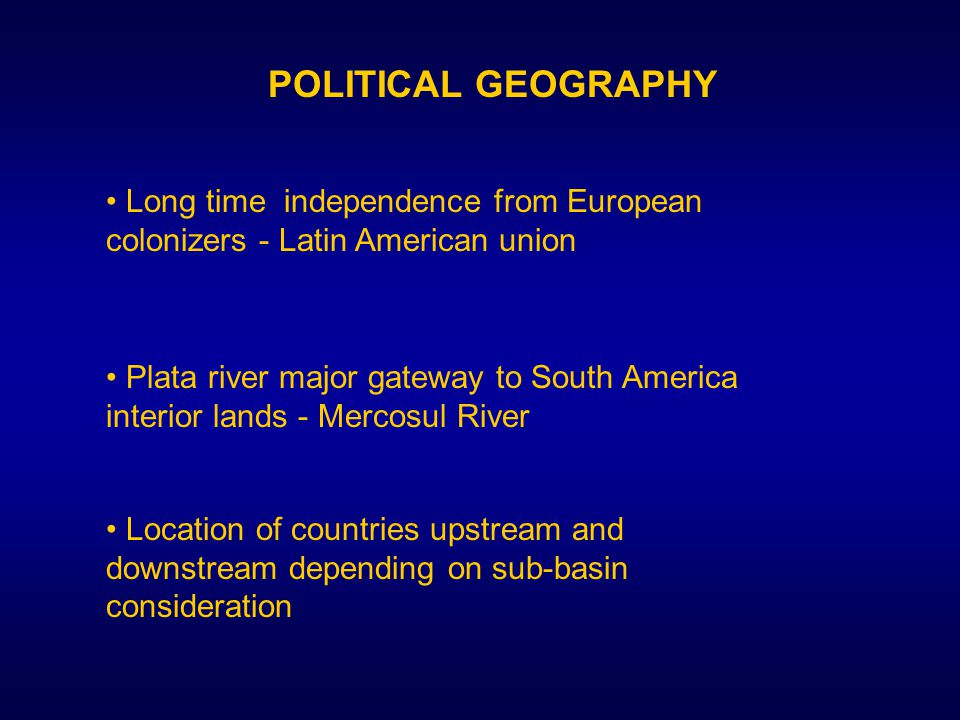 POLITICAL GEOGRAPHY Long time independence from European colonizers - Latin American union Plata river major gateway to South America interior lands - Mercosul River Plata river major gateway to South America interior lands - Mercosul River Location of countries upstream and downstream depending on sub-basin consideration