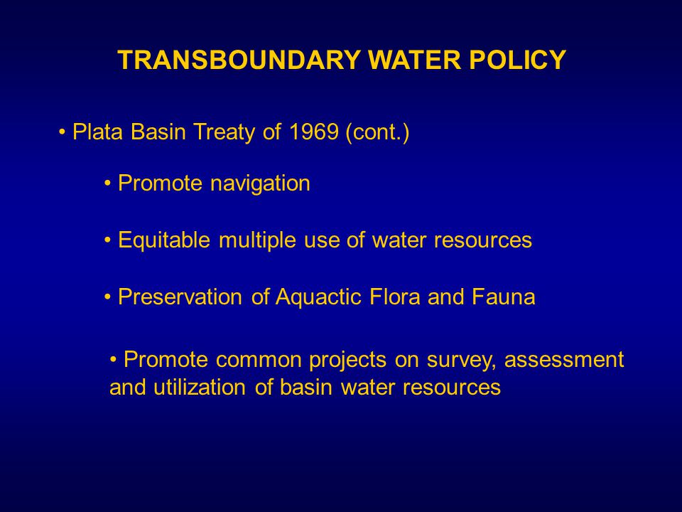 TRANSBOUNDARY WATER POLICY Plata Basin Treaty of 1969 (cont.) Promote navigation Equitable multiple use of water resources Preservation of Aquactic Flora and Fauna Promote common projects on survey, assessment and utilization of basin water resources