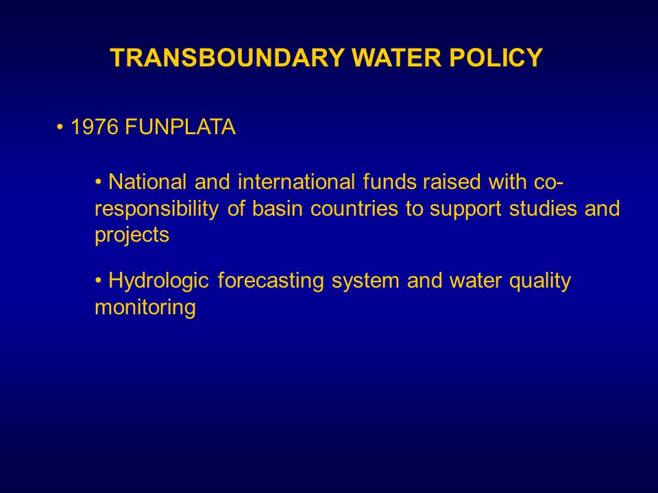 TRANSBOUNDARY WATER POLICY 1976 FUNPLATA National and international funds raised with co- responsibility of basin countries to support studies and projects Hydrologic forecasting system and water quality monitoring