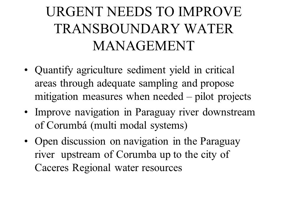 URGENT NEEDS TO IMPROVE TRANSBOUNDARY WATER MANAGEMENT Quantify agriculture sediment yield in critical areas through adequate sampling and propose mitigation measures when needed – pilot projects Improve navigation in Paraguay river downstream of Corumbá (multi modal systems) Open discussion on navigation in the Paraguay river upstream of Corumba up to the city of Caceres Regional water resources