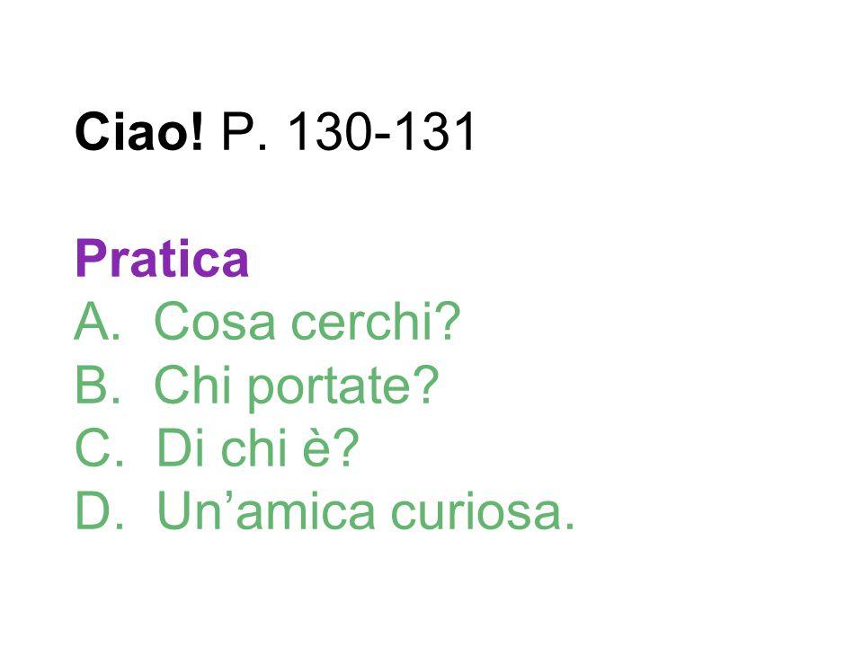 Ciao! P. 130-131 Pratica A. Cosa cerchi? B. Chi portate? C. Di chi è? D. Un'amica curiosa.
