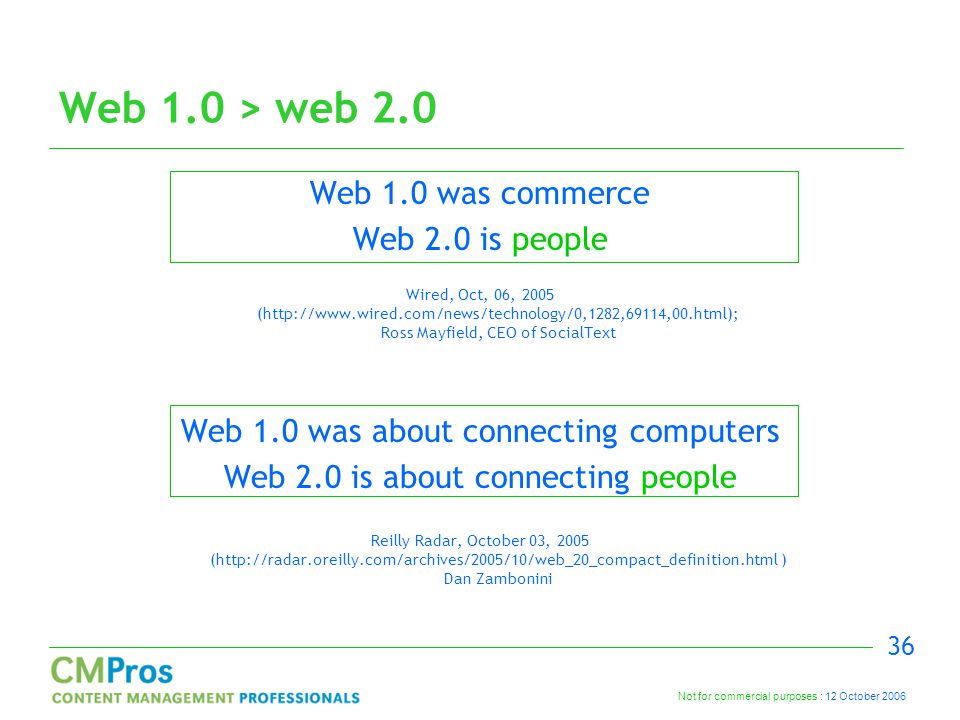 Not for commercial purposes : 12 October 2006 36 Web 1.0 > web 2.0 Web 1.0 was commerce Web 2.0 is people Wired, Oct, 06, 2005 (http://www.wired.com/news/technology/0,1282,69114,00.html); Ross Mayfield, CEO of SocialText Web 1.0 was about connecting computers Web 2.0 is about connecting people Reilly Radar, October 03, 2005 (http://radar.oreilly.com/archives/2005/10/web_20_compact_definition.html ) Dan Zambonini