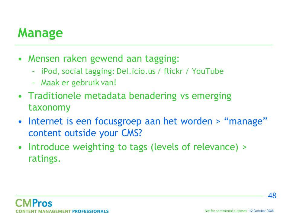 Not for commercial purposes : 12 October 2006 48 Manage Mensen raken gewend aan tagging: –iPod, social tagging: Del.icio.us / flickr / YouTube –Maak er gebruik van.
