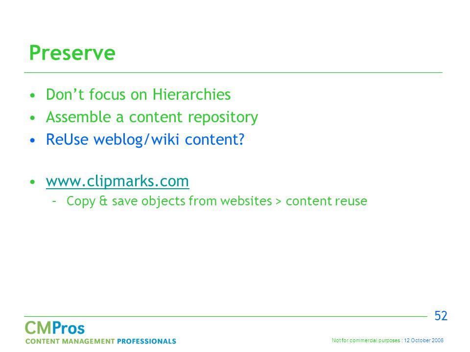 Not for commercial purposes : 12 October 2006 52 Preserve Don't focus on Hierarchies Assemble a content repository ReUse weblog/wiki content? www.clip