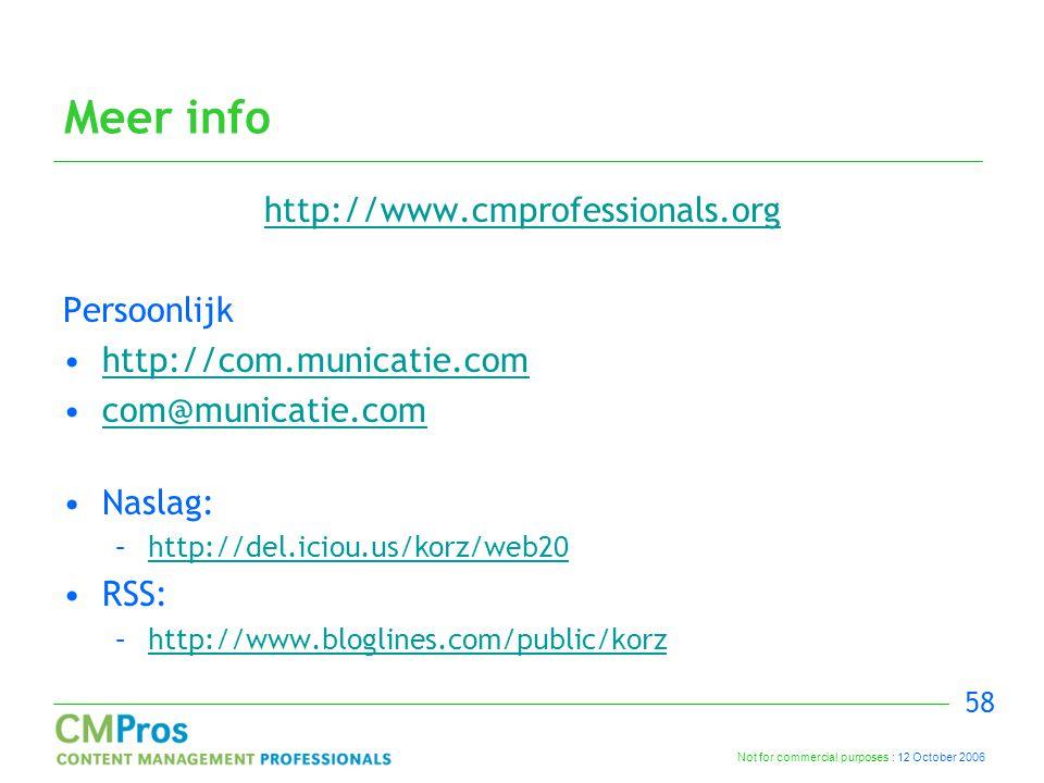 Not for commercial purposes : 12 October 2006 58 Meer info http://www.cmprofessionals.org Persoonlijk http://com.municatie.com com@municatie.com Naslag: –http://del.iciou.us/korz/web20http://del.iciou.us/korz/web20 RSS: –http://www.bloglines.com/public/korzhttp://www.bloglines.com/public/korz